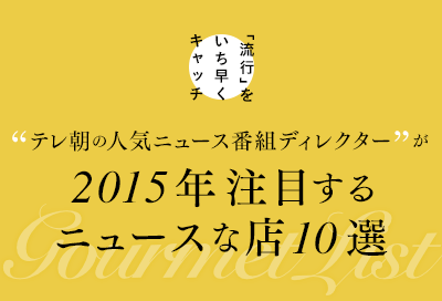 流行をいち早くキャッチ!テレ朝の人気ニュース番組ディレクターが2015年注目するニュースなお店10選