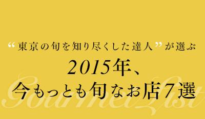 東京の旬を知り尽くした達人が選ぶ 2015年、今もっとも旬なお店 7選